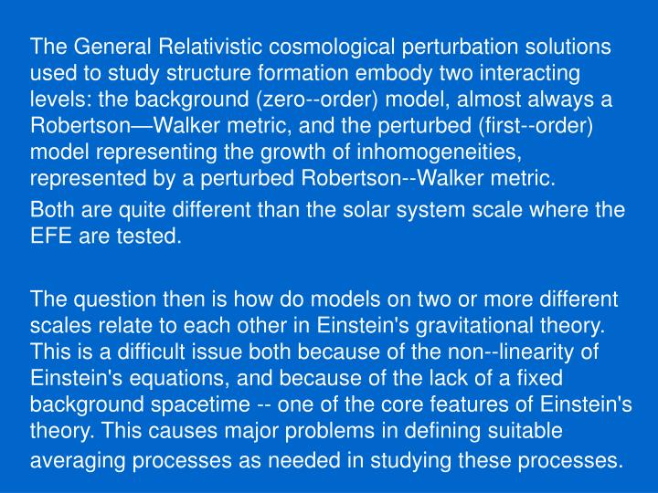 The General Relativistic cosmological perturbation solutions used to study structure formation embody two interacting levels: the background (zero--order) model, almost always a Robertson—Walker metric, and the perturbed (first--order) model representing the growth of inhomogeneities, represented by a perturbed Robertson--Walker metric.