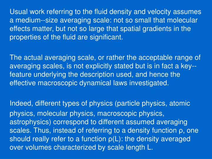 Usual work referring to the fluid density and velocity assumes a medium--size averaging scale: not so small that molecular effects matter, but not so large that spatial gradients in the properties of the fluid are significant.
