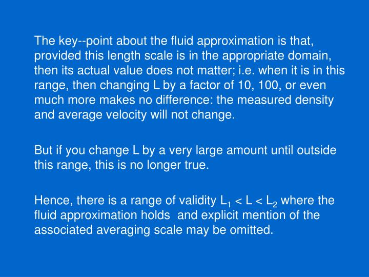 The key--point about the fluid approximation is that, provided this length scale is in the appropriate domain, then its actual value does not matter; i.e. when it is in this range, then changing L by a factor of 10, 100, or even much more makes no difference: the measured density and average velocity will not change.