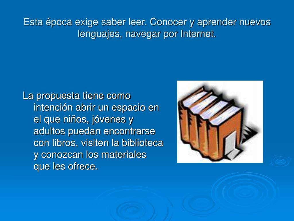 Esta época exige saber leer. Conocer y aprender nuevos lenguajes, navegar por Internet.