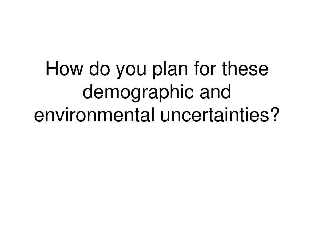 How do you plan for these demographic and environmental uncertainties?