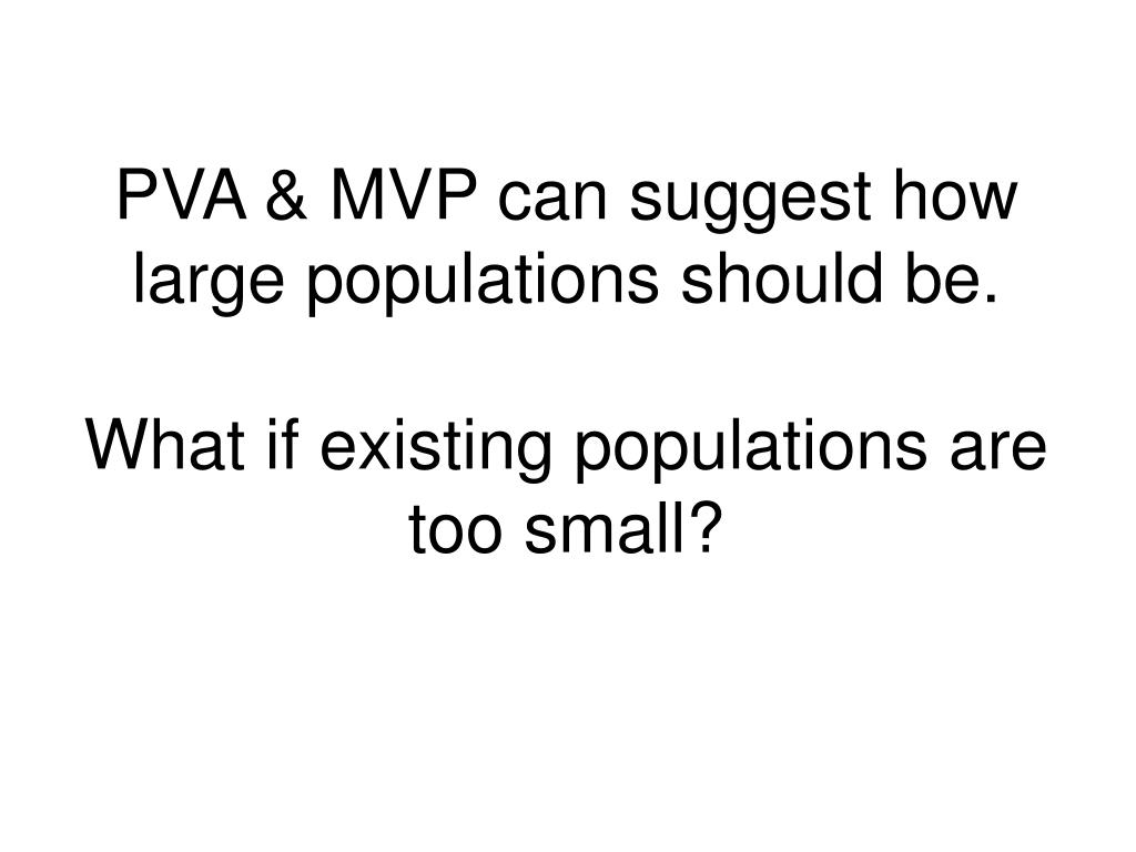 PVA & MVP can suggest how large populations should be.