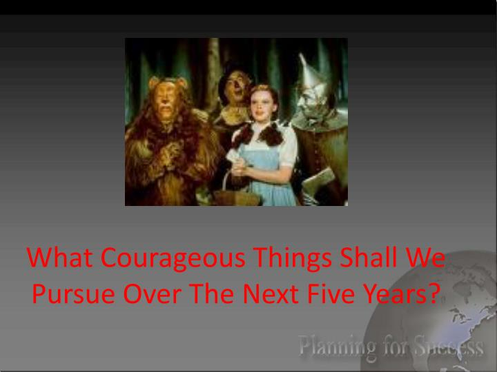 What Courageous Things Shall We Pursue Over The Next Five Years?