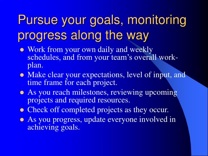Pursue your goals, monitoring progress along the way