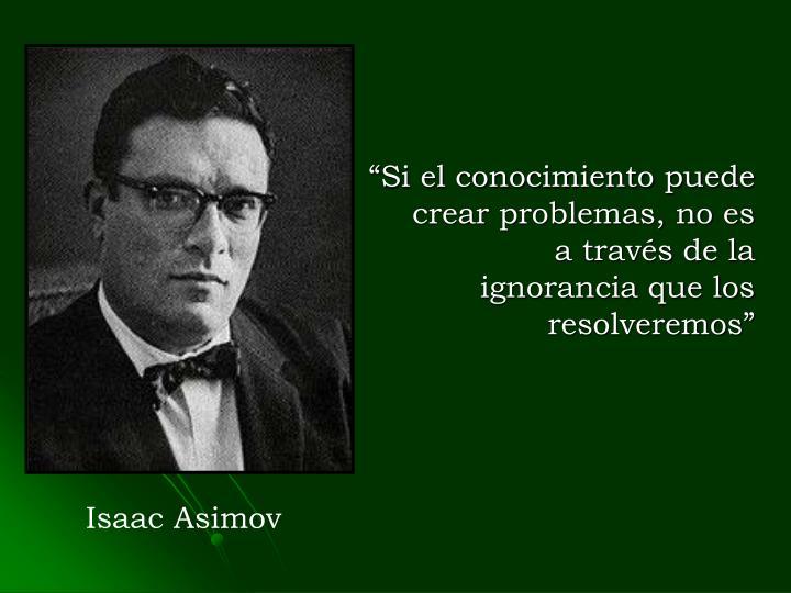 """""""Si el conocimiento puede crear problemas, no es a través de la ignorancia que los resolveremos"""""""