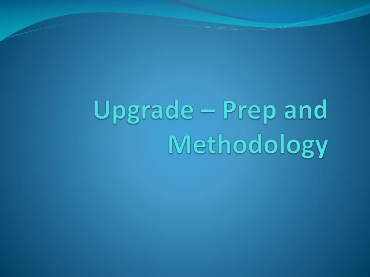 Upgrade prep and methodology