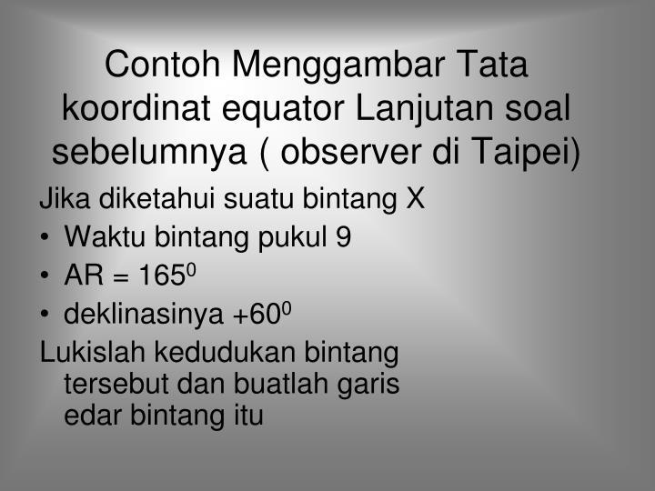Contoh Menggambar Tata koordinat equator Lanjutan soal sebelumnya ( observer di Taipei)