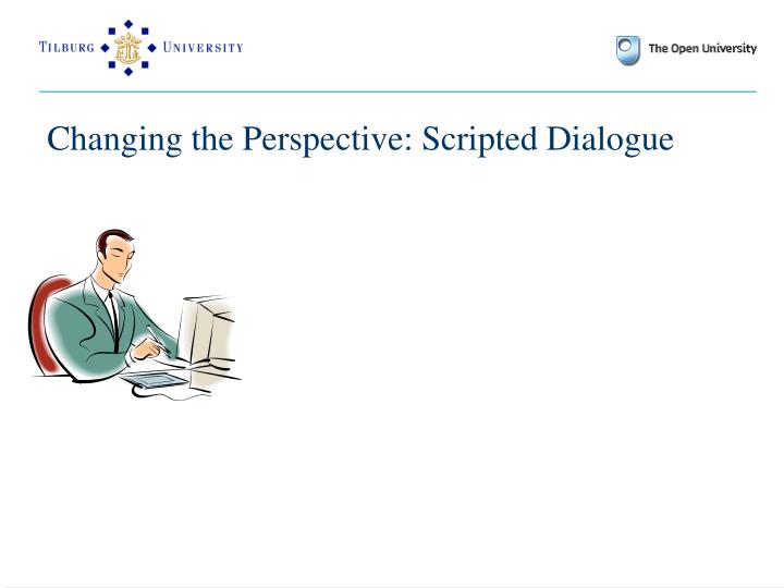 Changing the Perspective: Scripted Dialogue