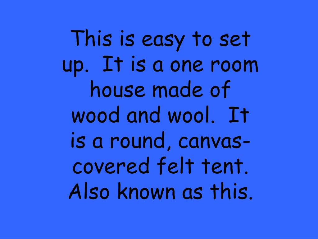 This is easy to set up.  It is a one room house made of wood and wool.  It is a round, canvas-covered felt tent.  Also known as this.