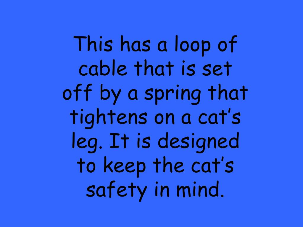 This has a loop of cable that is set off by a spring that tightens on a cat's leg. It is designed to keep the cat's safety in mind.
