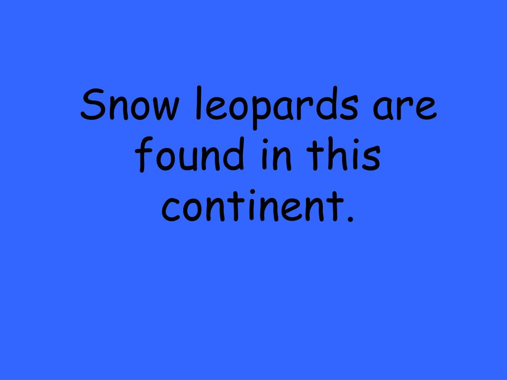 Snow leopards are found in this continent.