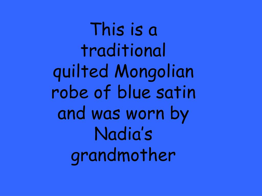 This is a traditional quilted Mongolian robe of blue satin and was worn by Nadia's grandmother