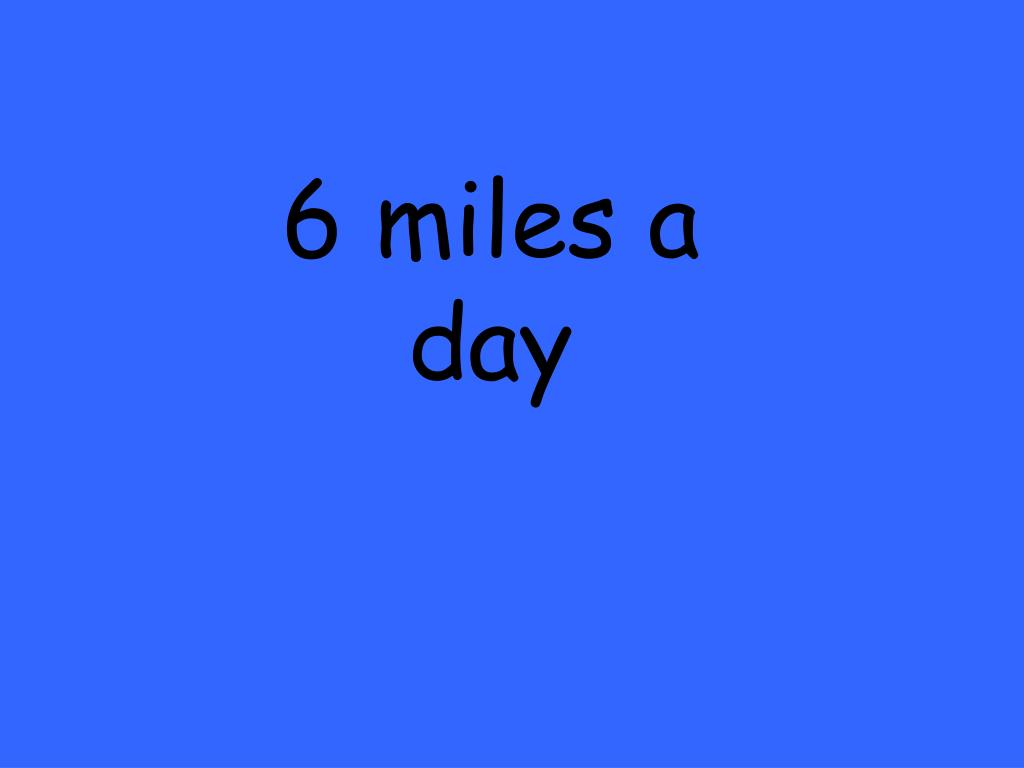 6 miles a day