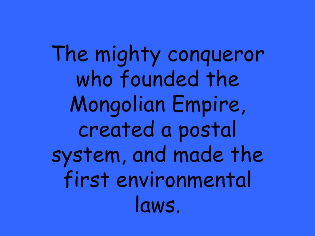 The mighty conqueror who founded the Mongolian Empire, created a postal system, and made the first environmental laws.