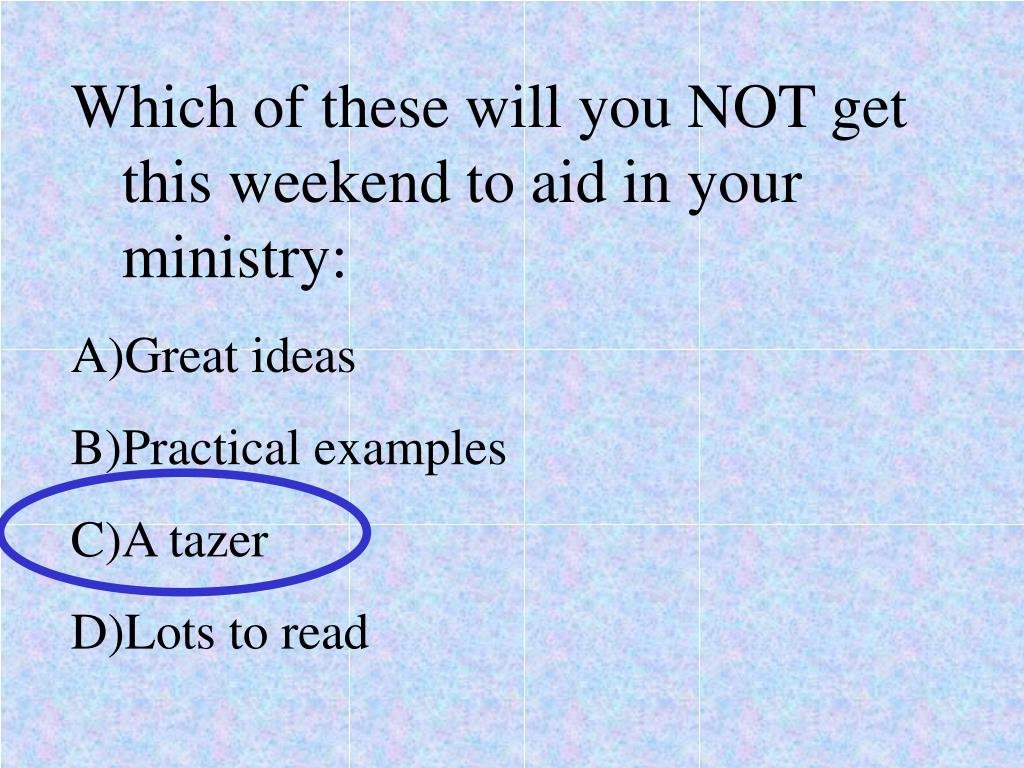 Which of these will you NOT get this weekend to aid in your ministry: