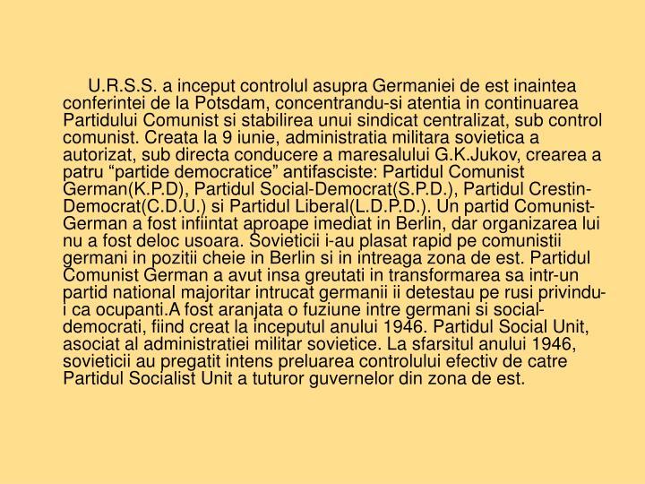 """U.R.S.S. a inceput controlul asupra Germaniei de est inaintea conferintei de la Potsdam, concentrandu-si atentia in continuarea Partidului Comunist si stabilirea unui sindicat centralizat, sub control comunist. Creata la 9 iunie, administratia militara sovietica a autorizat, sub directa conducere a maresalului G.K.Jukov, crearea a patru """"partide democratice"""" antifasciste: Partidul Comunist German(K.P.D), Partidul Social-Democrat(S.P.D.), Partidul Crestin-Democrat(C.D.U.) si Partidul Liberal(L.D.P.D.). Un partid Comunist-German a fost infiintat aproape imediat in Berlin, dar organizarea lui nu a fost deloc usoara. Sovieticii i-au plasat rapid pe comunistii germani in pozitii cheie in Berlin si in intreaga zona de est. Partidul Comunist German a avut insa greutati in transformarea sa intr-un partid national majoritar intrucat germanii ii detestau pe rusi privindu-i ca ocupanti.A fost aranjata o fuziune intre germani si social-democrati, fiind creat la inceputul anului 1946. Partidul Social Unit, asociat al administratiei militar sovietice. La sfarsitul anului 1946, sovieticii au pregatit intens preluarea controlului efectiv de catre Partidul Socialist Unit a tuturor guvernelor din zona de est."""