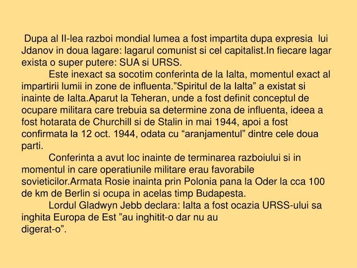 Dupa al II-lea razboi mondial lumea a fost impartita dupa expresia  lui Jdanov in doua lagare: lagarul comunist si cel capitalist.In fiecare lagar exista o super putere: SUA si URSS.
