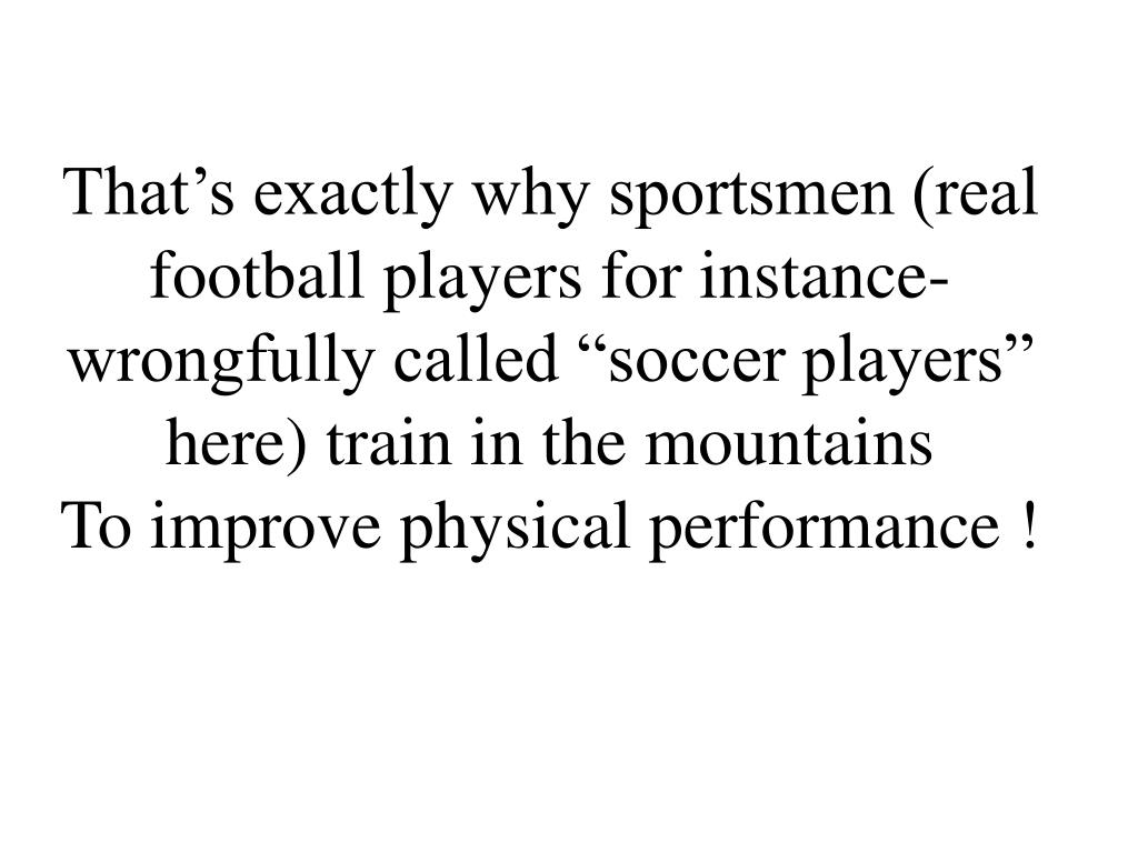 "That's exactly why sportsmen (real football players for instance- wrongfully called ""soccer players"" here) train in the mountains"