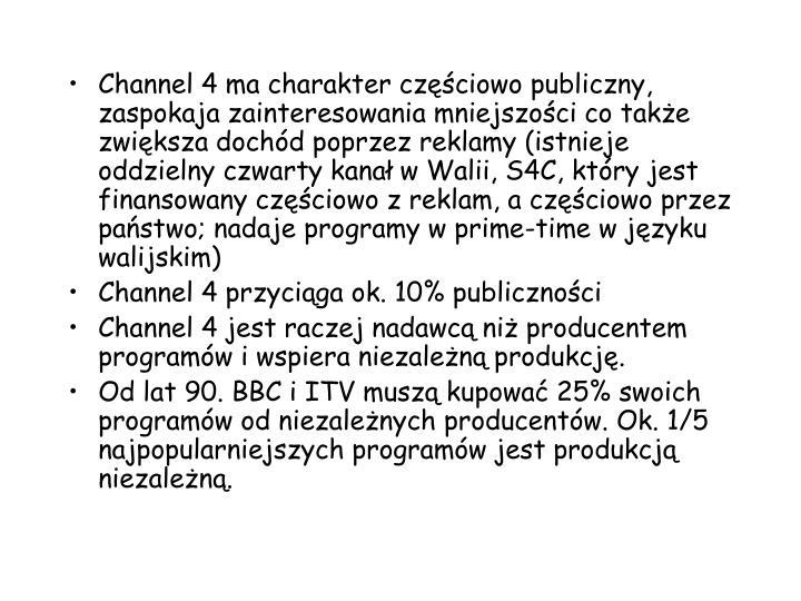 Channel 4 ma charakter czciowo publiczny, zaspokaja zainteresowania mniejszoci co take zwiksza dochd poprzez reklamy (istnieje oddzielny czwarty kana w Walii, S4C, ktry jest finansowany czciowo z reklam, a czciowo przez pastwo; nadaje programy w prime-time w jzyku walijskim)