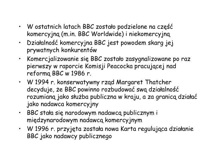 W ostatnich latach BBC zostao podzielone na cz komercyjn (m.in. BBC Worldwide) i niekomercyjn