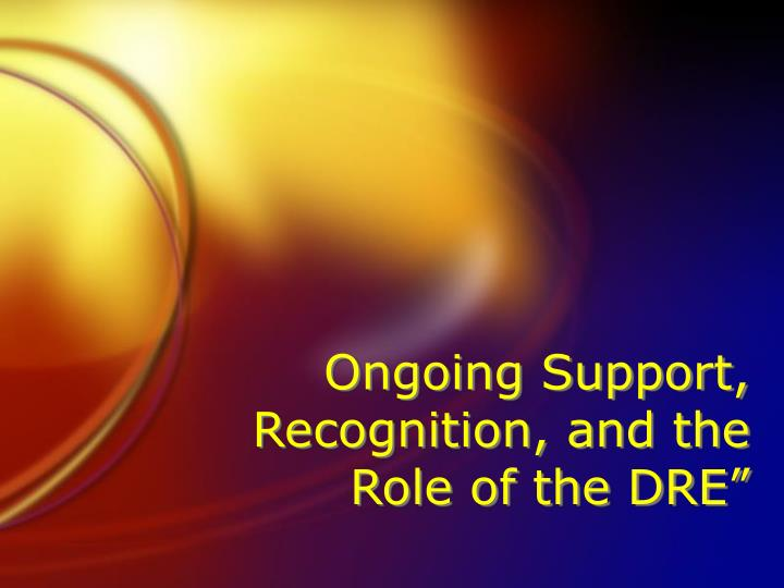 Ongoing Support, Recognition, and the Role of the DRE""