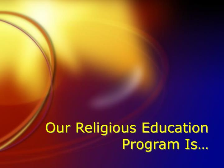 Our Religious Education Program Is…