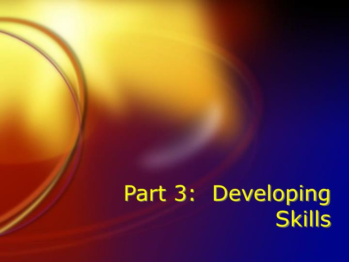 Part 3:  Developing Skills