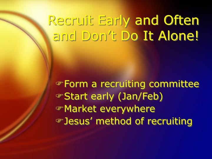 Recruit Early and Often and Don't Do It Alone!