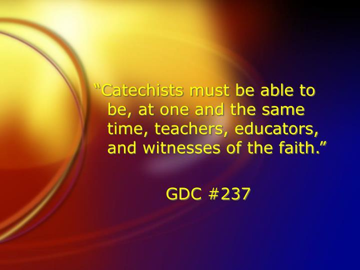 """Catechists must be able to be, at one and the same time, teachers, educators, and witnesses of the faith."""