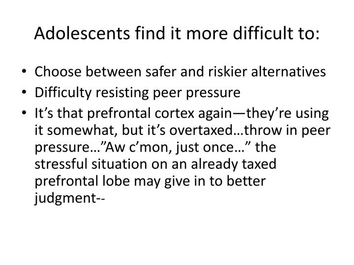 Adolescents find it more difficult to: