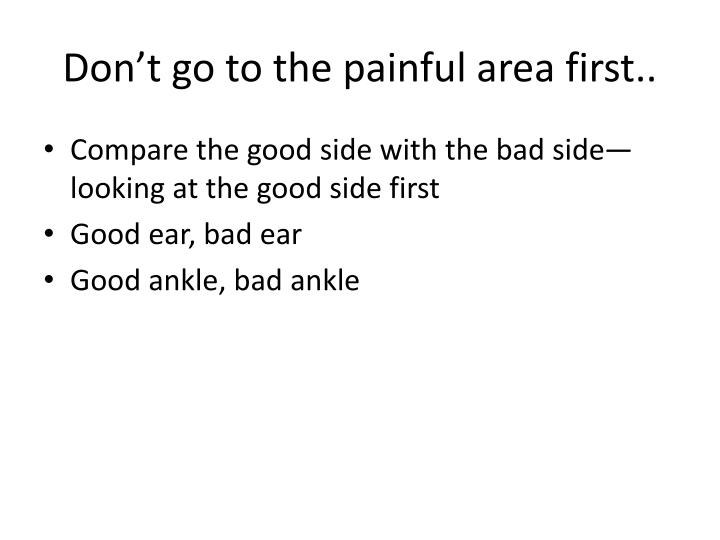 Don't go to the painful area first..