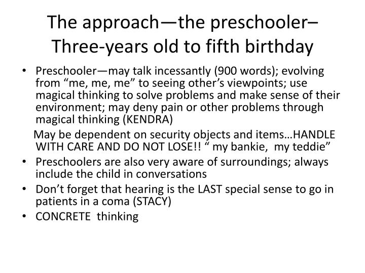 The approach—the preschooler– Three-years old to fifth birthday