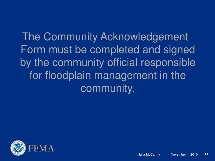 The Community Acknowledgement Form must be completed and signed by the community official responsible for floodplain management in the community.