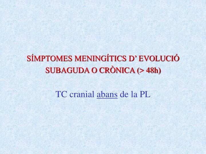 SÍMPTOMES MENINGÍTICS D' EVOLUCIÓ SUBAGUDA O CRÒNICA (> 48h)