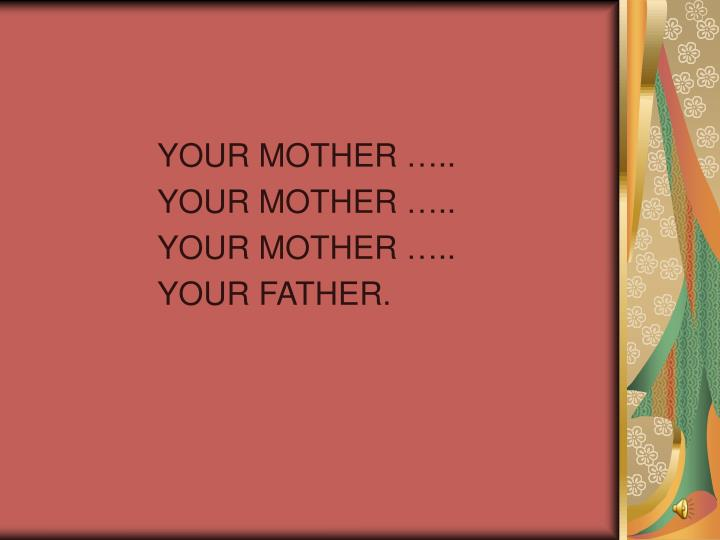 YOUR MOTHER …..