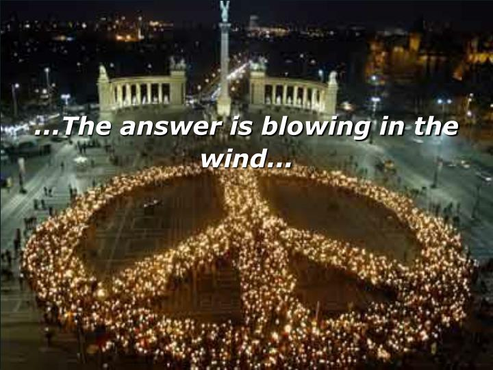 ...The answer is blowing in the wind...