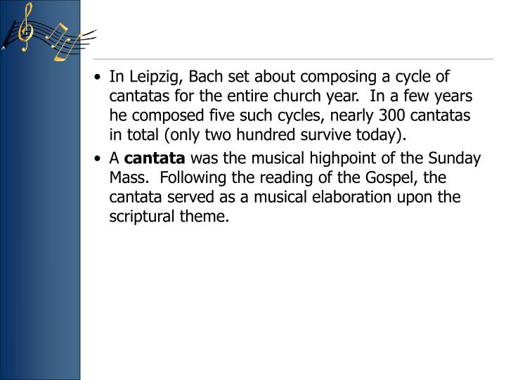 In Leipzig, Bach set about composing a cycle of cantatas for the entire church year.  In a few years he composed five such cycles, nearly 300 cantatas in total (only two hundred survive today).