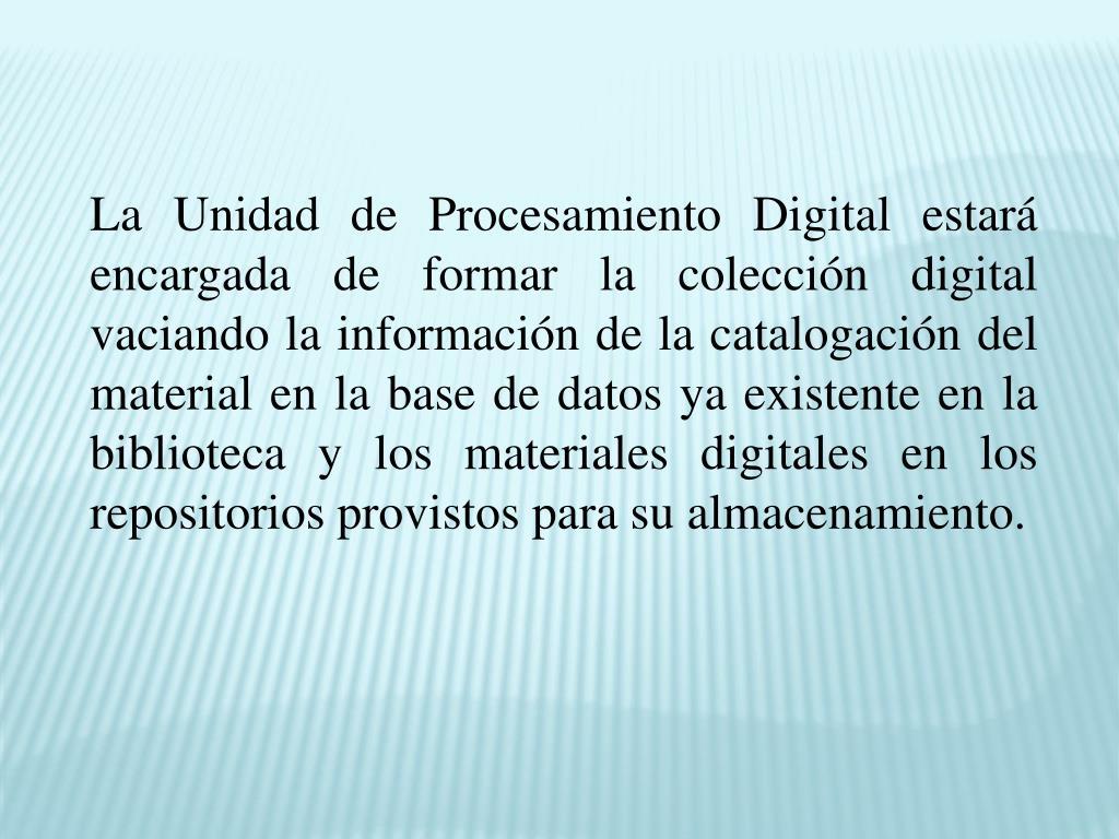 La Unidad de Procesamiento Digital estará encargada de formar la colección digital vaciando la información de la catalogación del material en la base de datos ya existente en la biblioteca y los materiales digitales en los repositorios provistos para su almacenamiento.