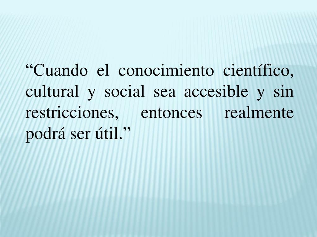 """""""Cuando el conocimiento científico, cultural y social sea accesible y sin restricciones, entonces realmente podrá ser útil."""""""