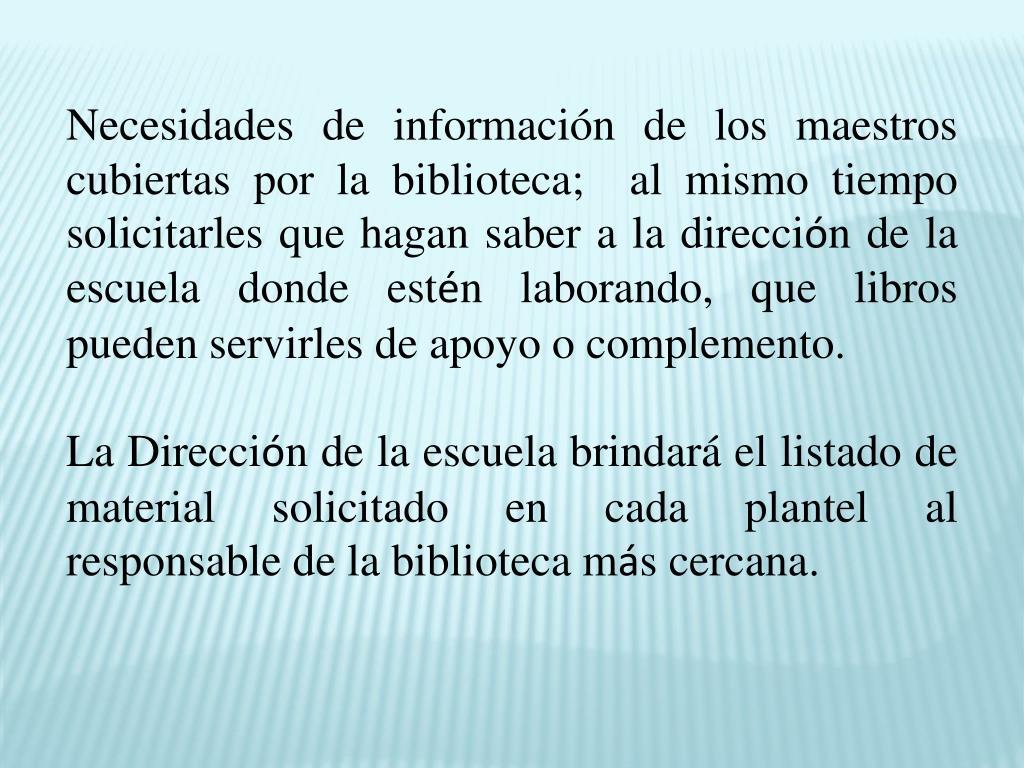 Necesidades de información de los maestros  cubiertas por la biblioteca;  al mismo tiempo solicitarles que hagan saber a la direcci