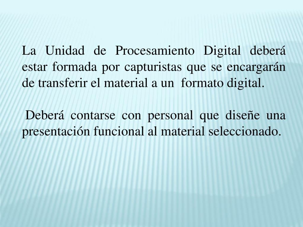 La Unidad de Procesamiento Digital deberá estar formada por capturistas que se encargarán de transferir el material a un  formato digital.