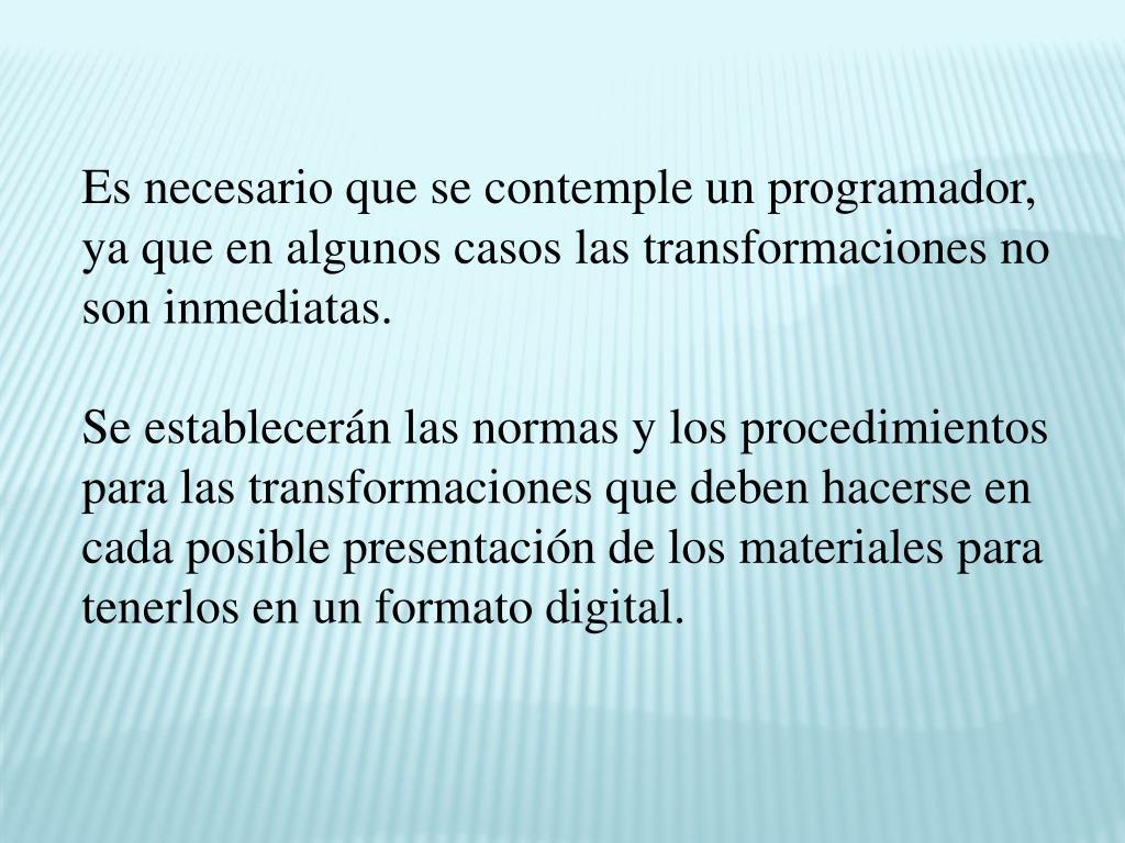 Es necesario que se contemple un programador, ya que en algunos casos las transformaciones no son inmediatas.