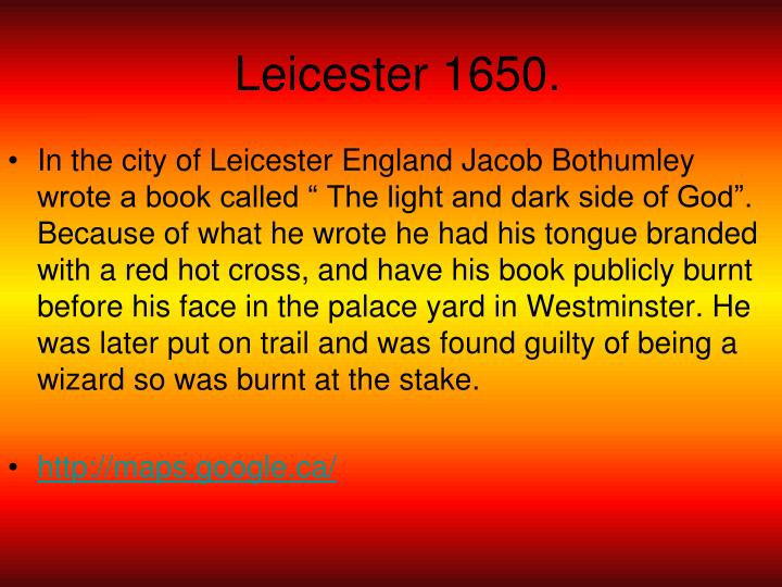 "In the city of Leicester England Jacob Bothumley wrote a book called "" The light and dark side of God"". Because of what he wrote he had his tongue branded with a red hot cross, and have his book publicly burnt before his face in the palace yard in Westminster. He was later put on trail and was found guilty of being a wizard so was burnt at the stake."