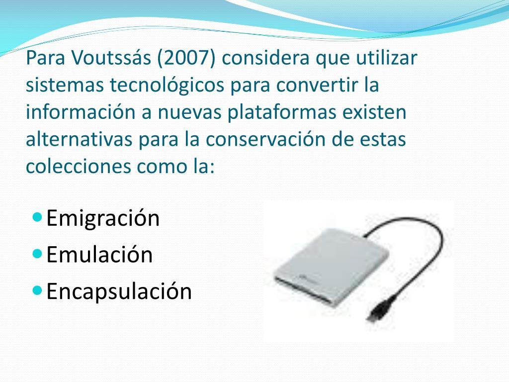 Para Voutssás (2007) considera que utilizar sistemas tecnológicos para convertir la información a nuevas plataformas existen alternativas para la conservación de estas colecciones como la: