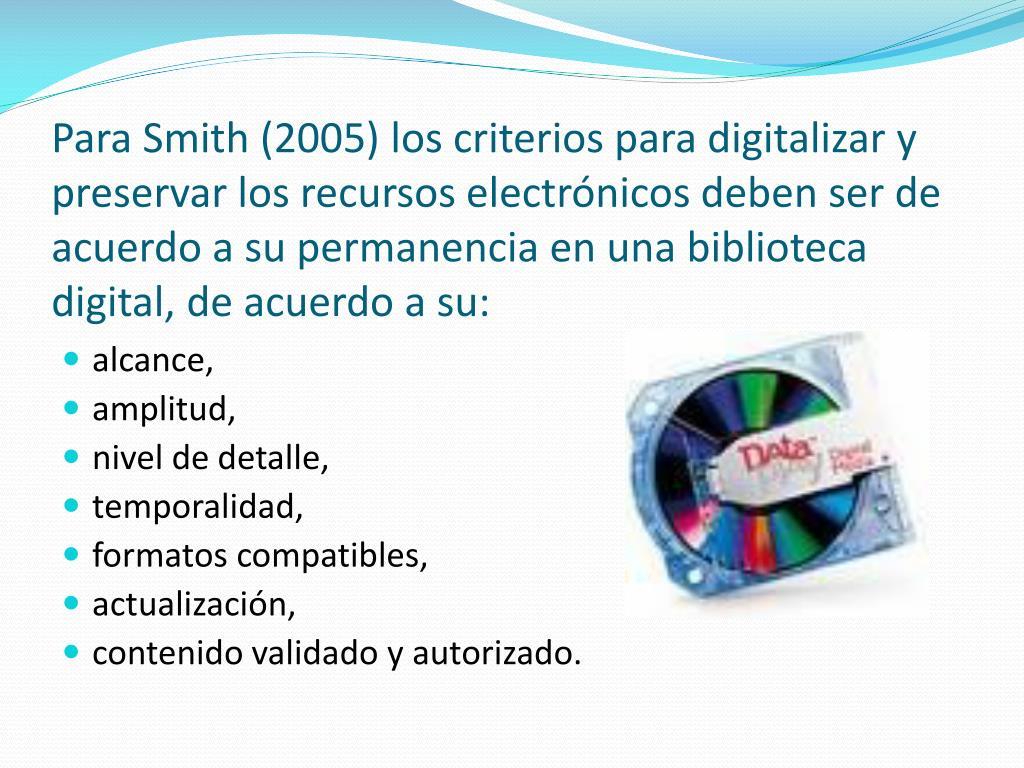 Para Smith (2005) los criterios para digitalizar y preservar los recursos electrónicos deben ser de acuerdo a su permanencia en una biblioteca digital, de acuerdo a su: