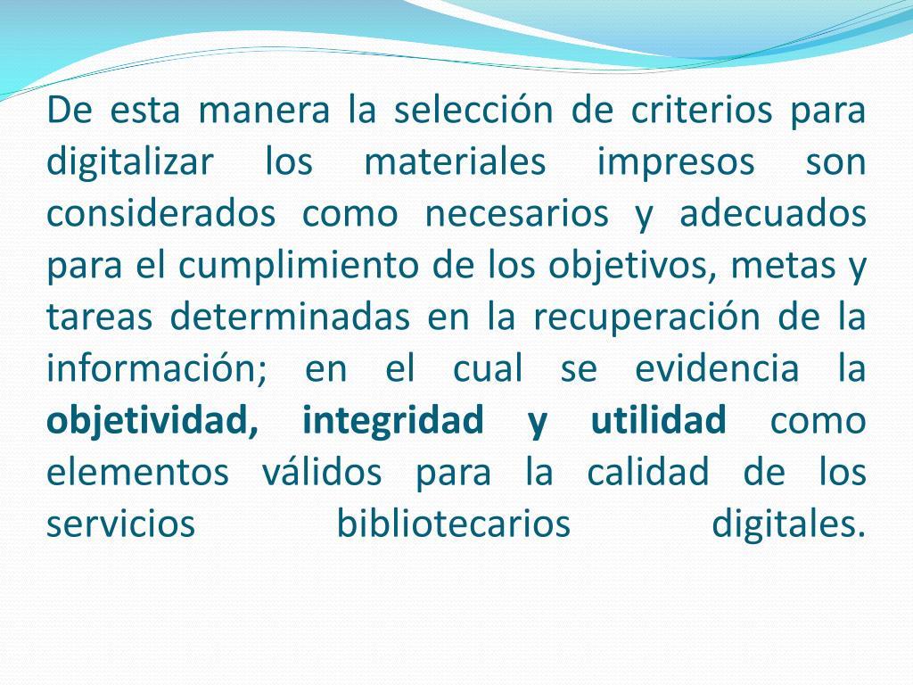 De esta manera la selección de criterios para digitalizar los materiales impresos son considerados como necesarios y adecuados para el cumplimiento de los objetivos, metas y tareas determinadas en la recuperación de la información; en el cual se evidencia la