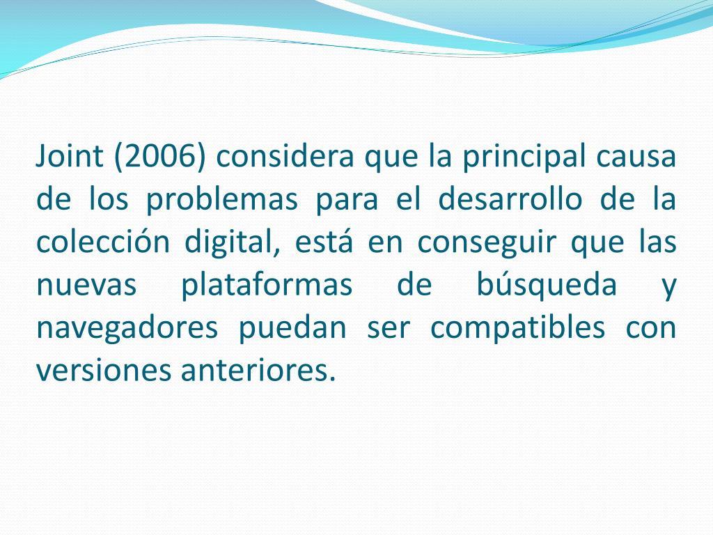Joint (2006) considera que la principal causa de los problemas para el desarrollo de la colección digital, está en conseguir que las nuevas plataformas de búsqueda y navegadores puedan ser compatibles con versiones anteriores.