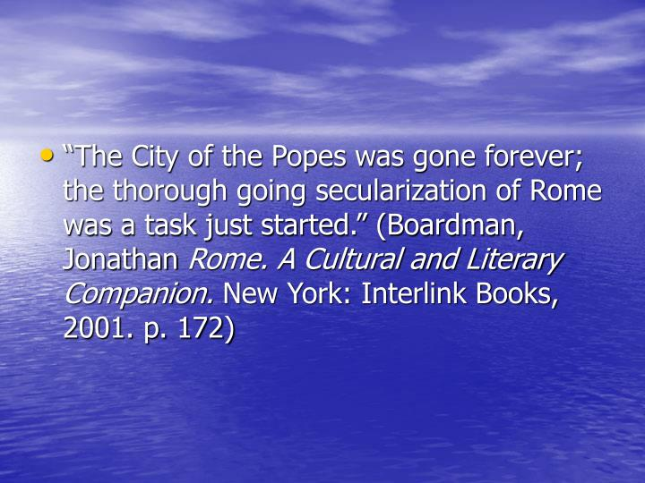 """The City of the Popes was gone forever; the thorough going secularization of Rome was a task just started."" (Boardman, Jonathan"