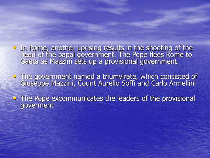 In Rome, another uprising results in the shooting of the head of the papal government. The Pope flees Rome to Gaeta as Mazzini sets up a provisional government.
