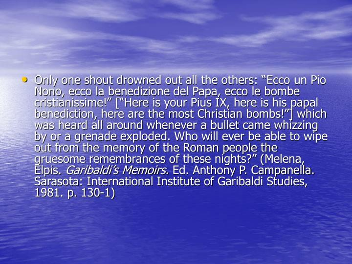 "Only one shout drowned out all the others: ""Ecco un Pio Nono, ecco la benedizione del Papa, ecco le bombe cristianissime!"" [""Here is your Pius IX, here is his papal benediction, here are the most Christian bombs!""] which was heard all around whenever a bullet came whizzing by or a grenade exploded. Who will ever be able to wipe out from the memory of the Roman people the gruesome remembrances of these nights?"" (Melena, Elpis."